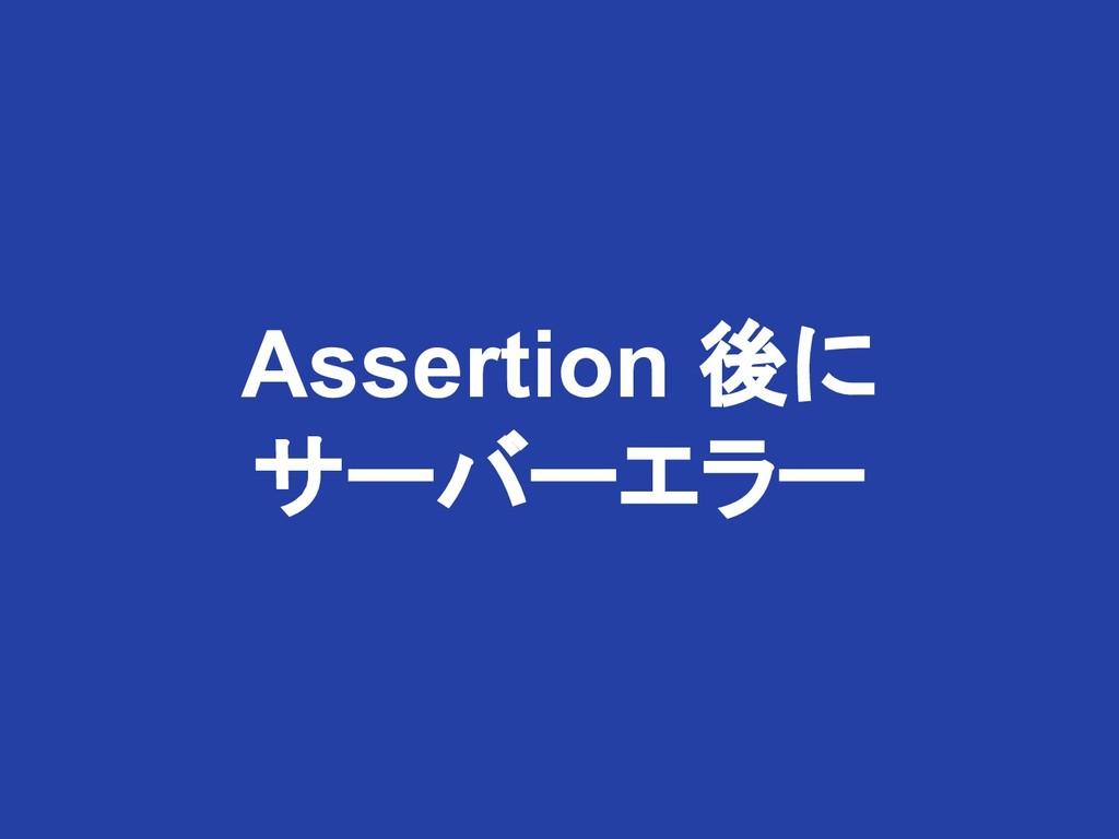 Assertion 後に サーバーエラー
