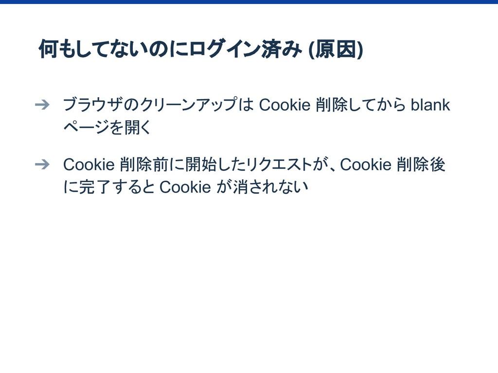 ➔ ブラウザのクリーンアップは Cookie 削除してから blank ページを開く ➔ Co...