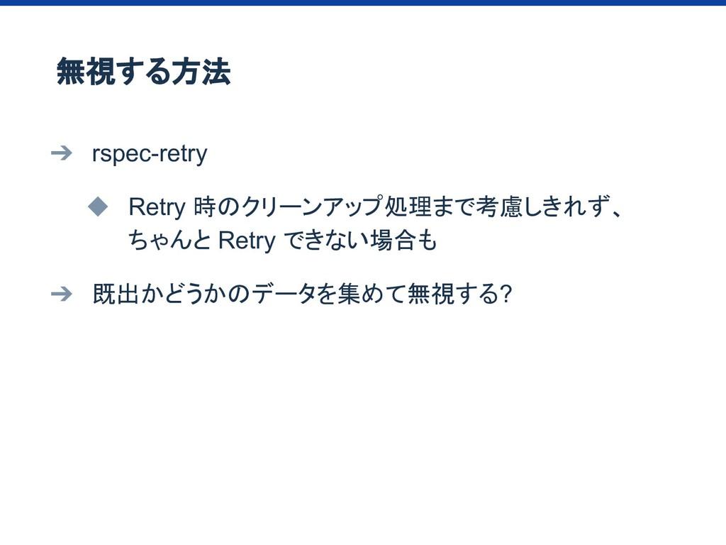 ➔ rspec-retry ◆ Retry 時のクリーンアップ処理まで考慮しきれず、 ちゃんと...