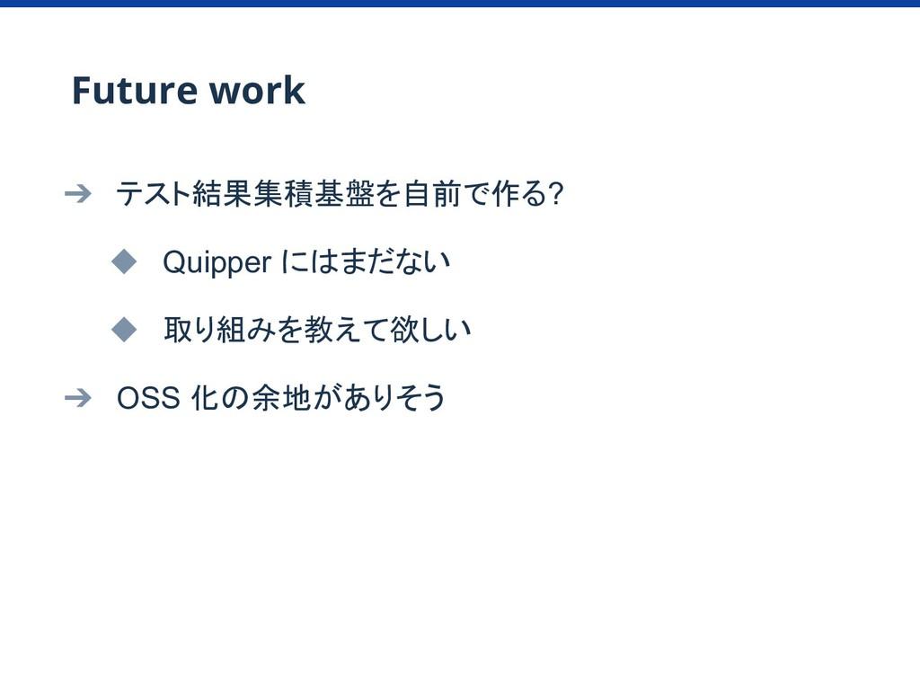 ➔ テスト結果集積基盤を自前で作る? ◆ Quipper にはまだない ◆ 取り組みを教えて欲...