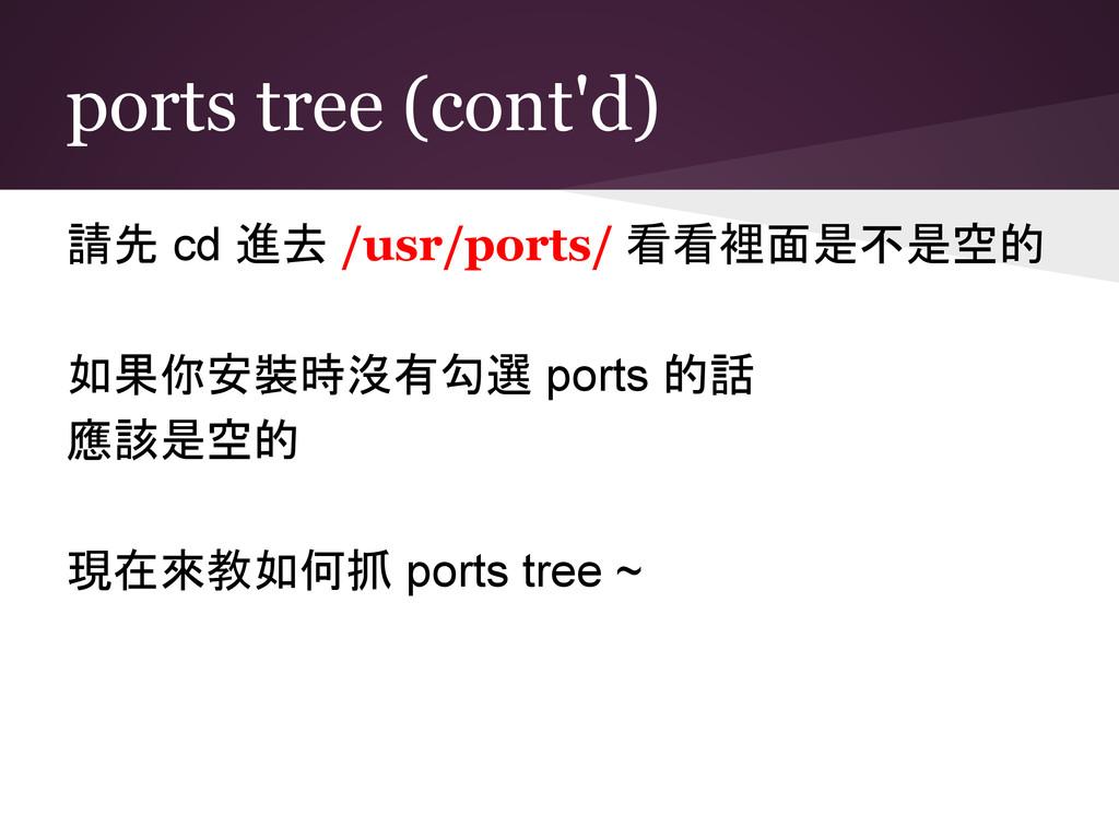 ports tree (cont'd) 請先 cd 進去 /usr/ports/ 看看裡面是不...