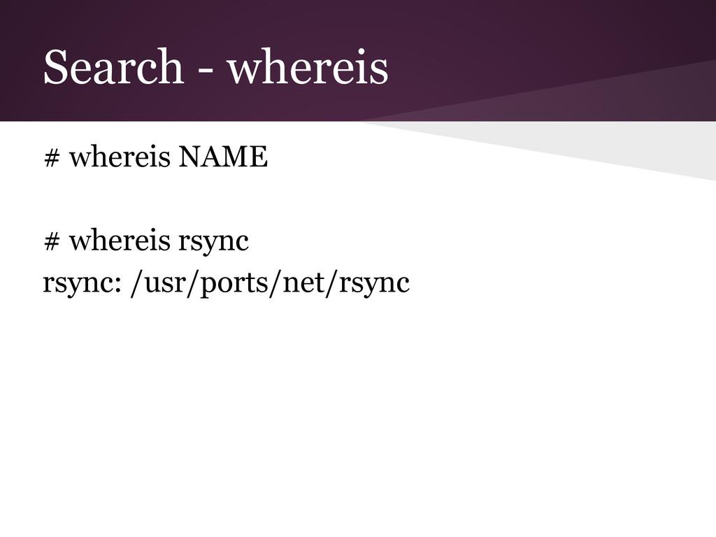 Search - whereis # whereis NAME # whereis rsync...