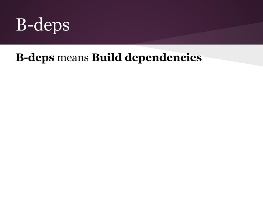 B-deps B-deps means Build dependencies