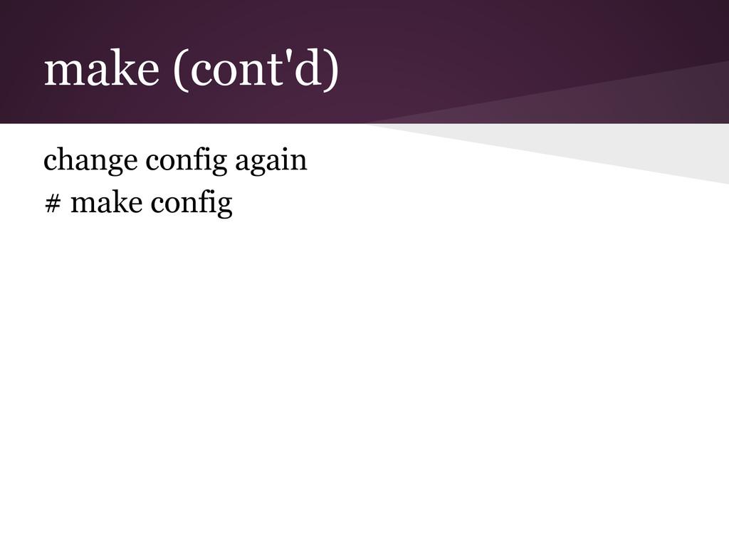 make (cont'd) change config again # make config
