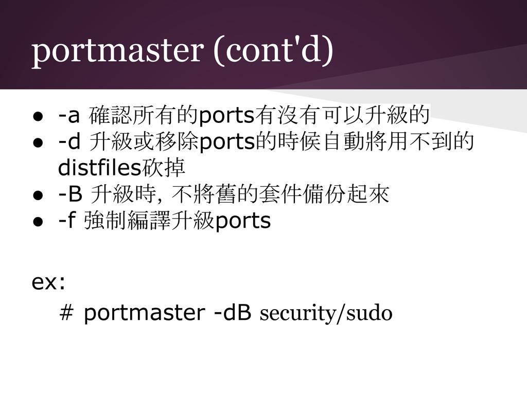 portmaster (cont'd) ● -a 確認所有的ports有沒有可以升級的 ● -...