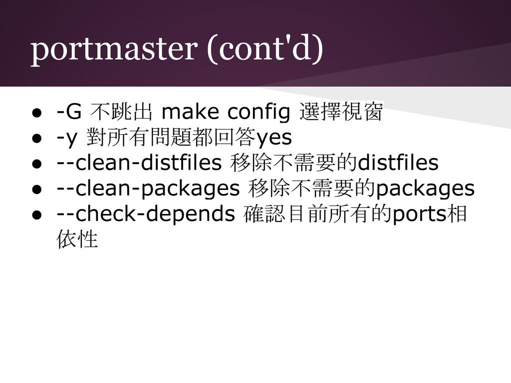 portmaster (cont'd) ● -G 不跳出 make config 選擇視窗 ●...
