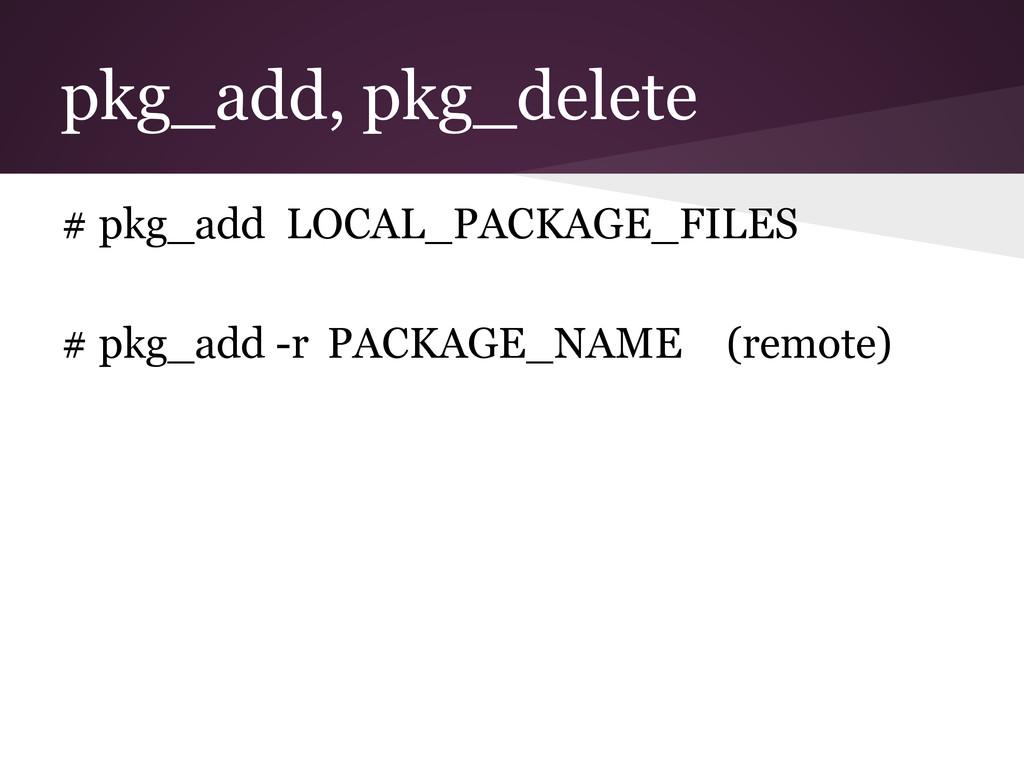 pkg_add, pkg_delete # pkg_add LOCAL_PACKAGE_FIL...