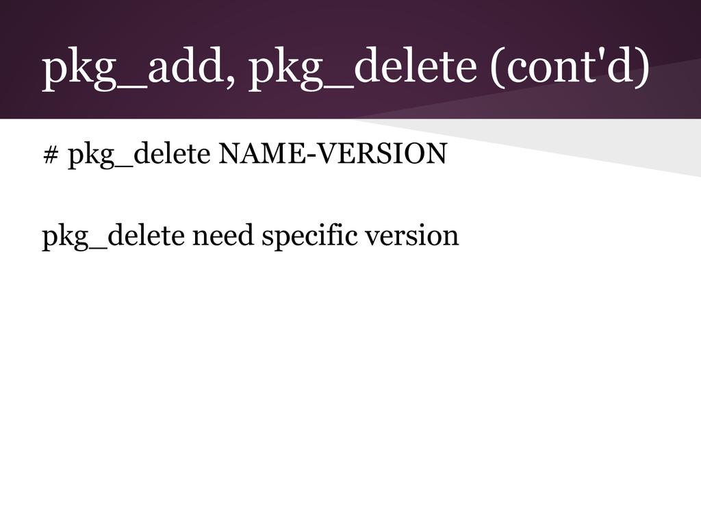 pkg_add, pkg_delete (cont'd) # pkg_delete NAME-...