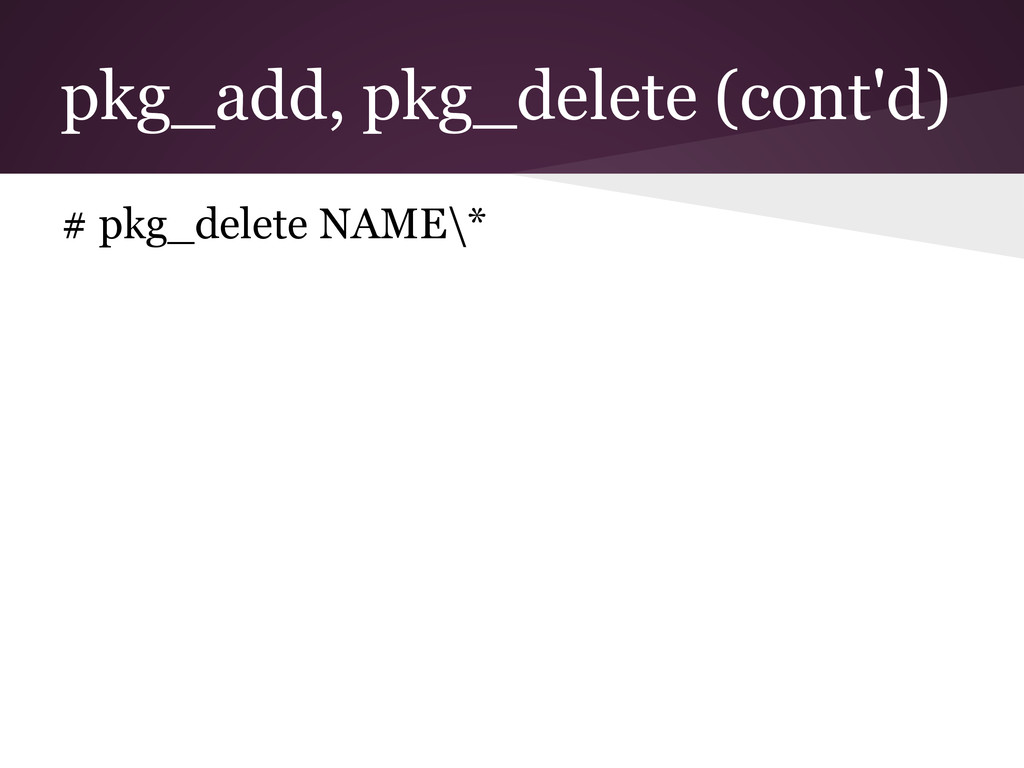 pkg_add, pkg_delete (cont'd) # pkg_delete NAME\*
