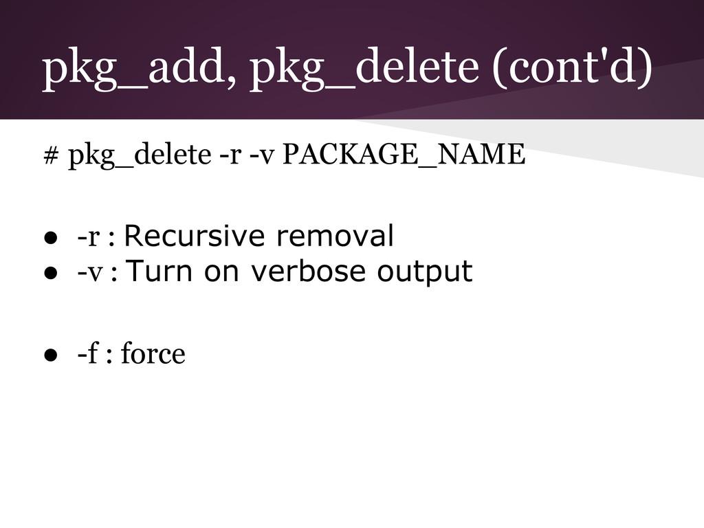 pkg_add, pkg_delete (cont'd) # pkg_delete -r -v...