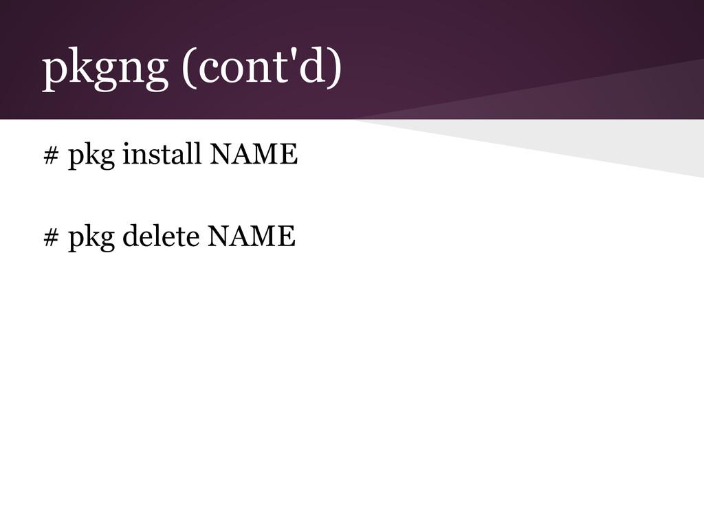 pkgng (cont'd) # pkg install NAME # pkg delete ...