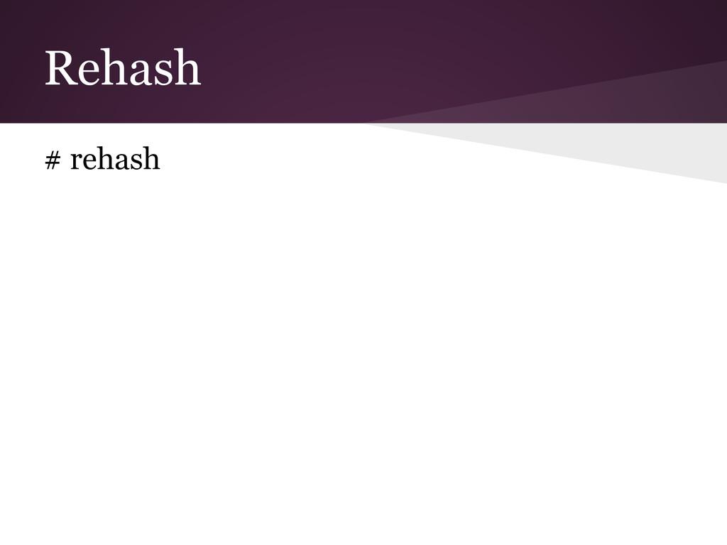 Rehash # rehash
