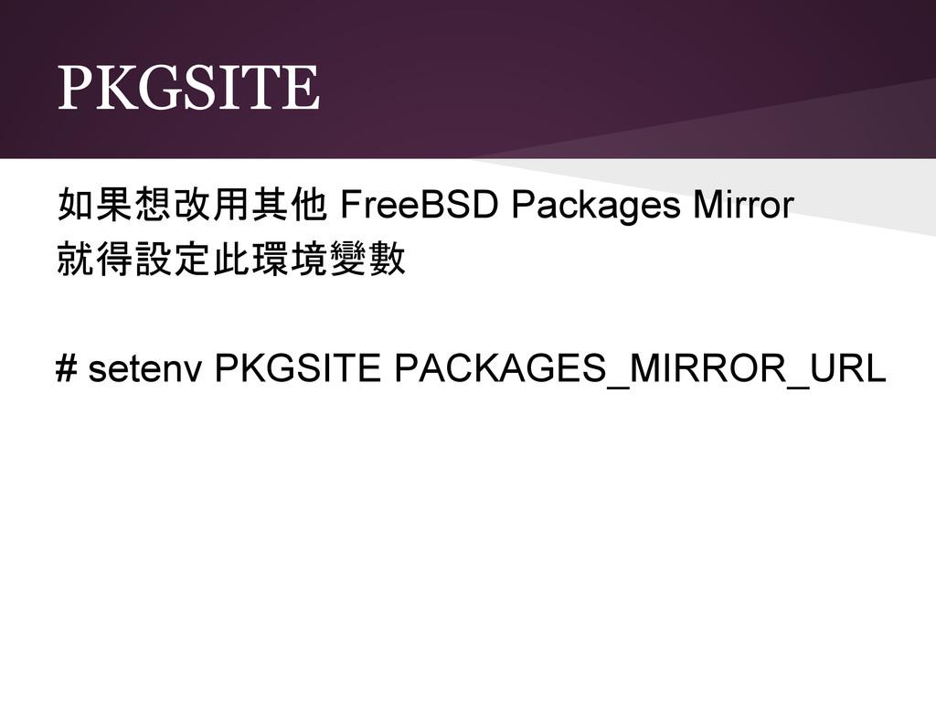 PKGSITE 如果想改用其他 FreeBSD Packages Mirror 就得設定此環境...