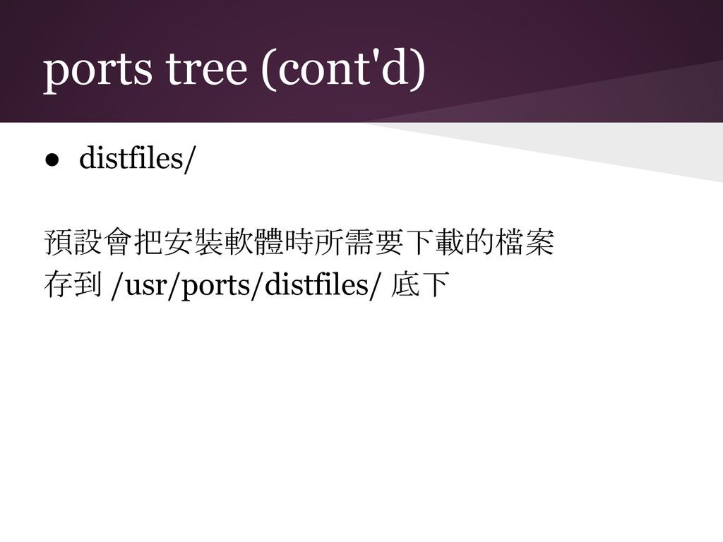 ports tree (cont'd) ● distfiles/ 預設會把安裝軟體時所需要下載...