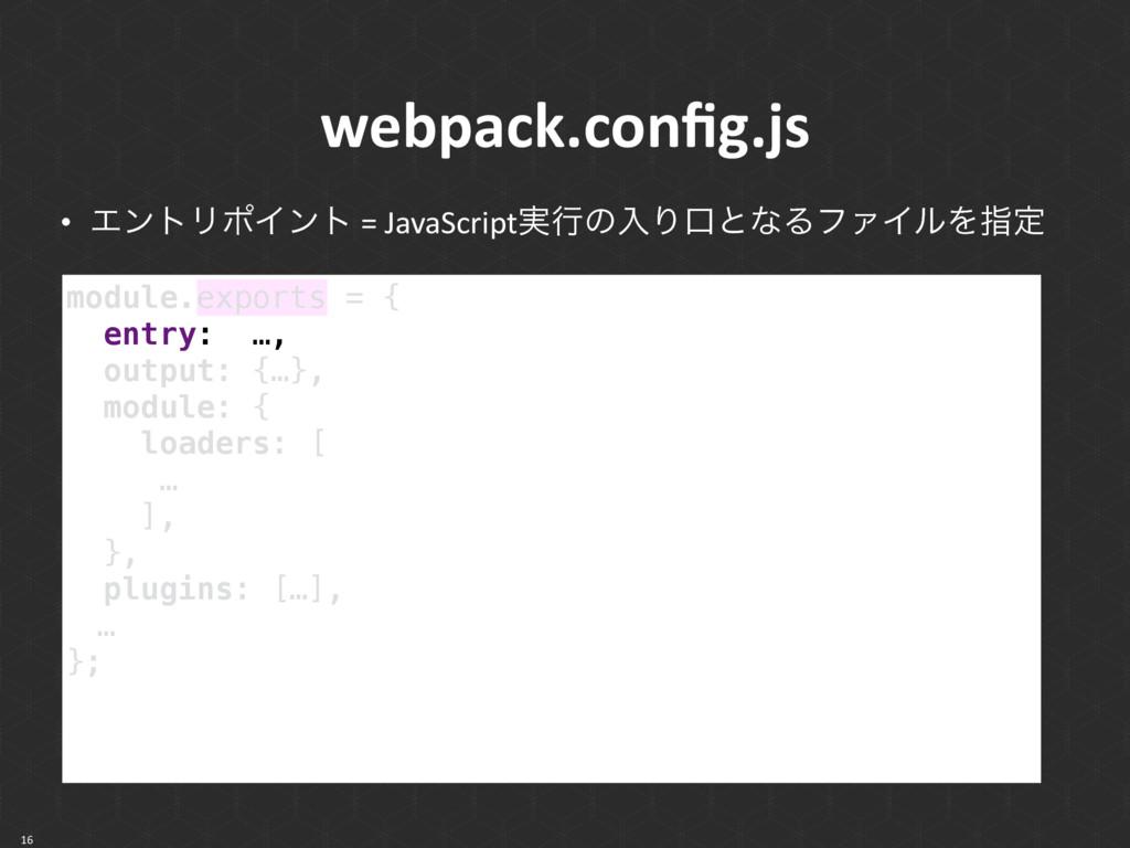 webpack.config.js • ΤϯτϦϙΠϯτ = JavaScript࣮ߦͷೖΓޱͱ...