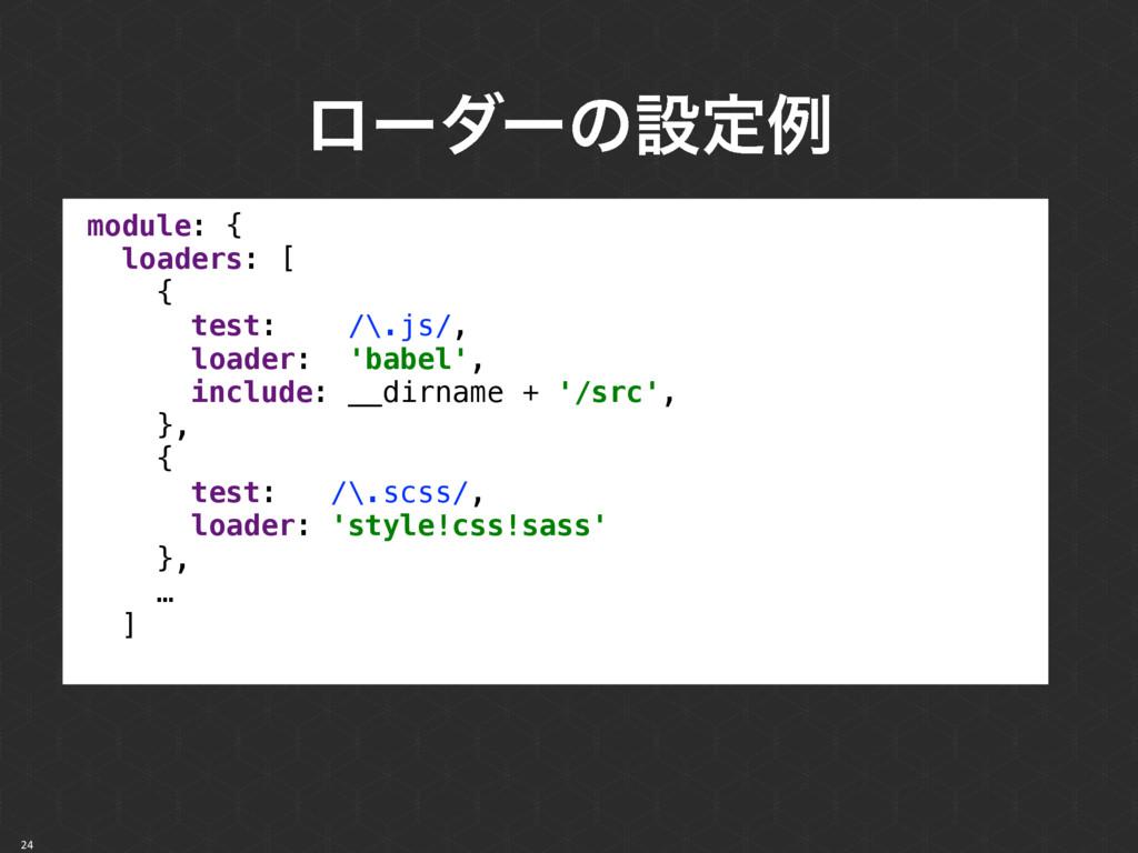 ϩʔμʔͷઃఆྫ 24 module: { loaders: [ { test: /\....