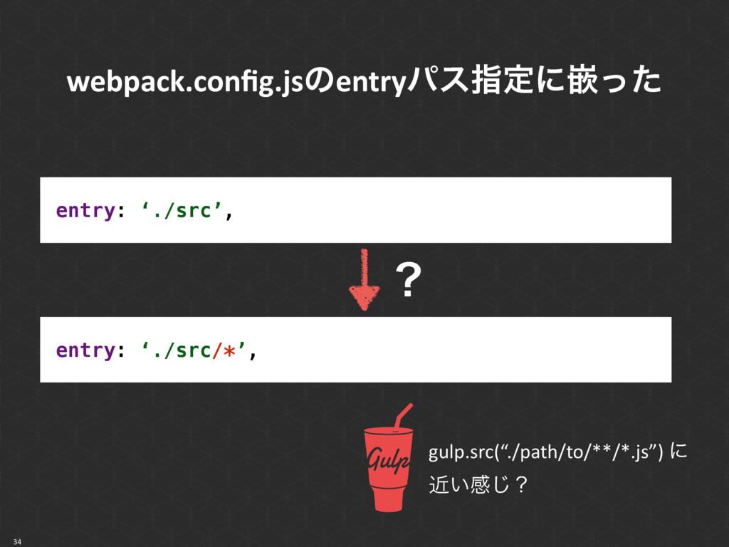 34 entry: './src', entry: './src/*', ʁ gulp.src...