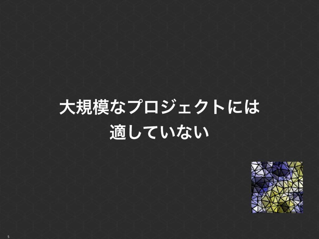 5 େنͳϓϩδΣΫτʹ ద͍ͯ͠ͳ͍