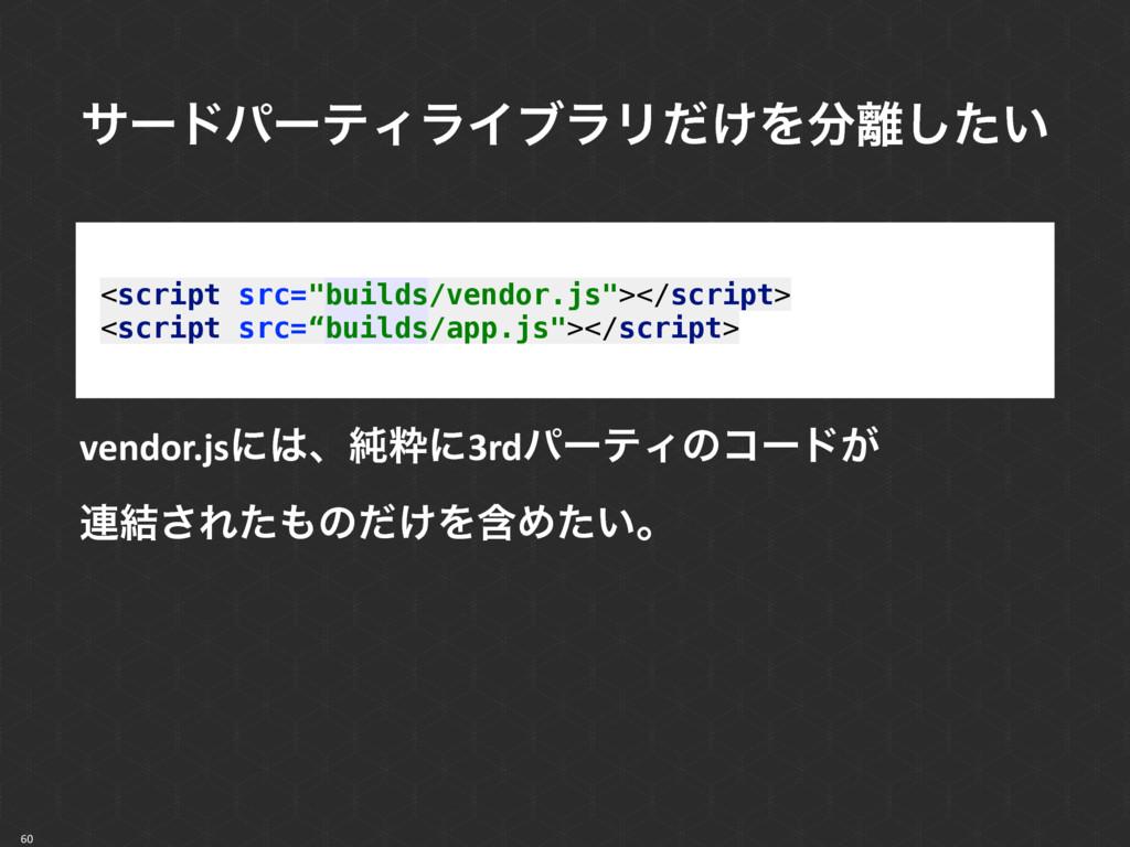 """60 <script src=""""builds/vendor.js""""></script> <s..."""