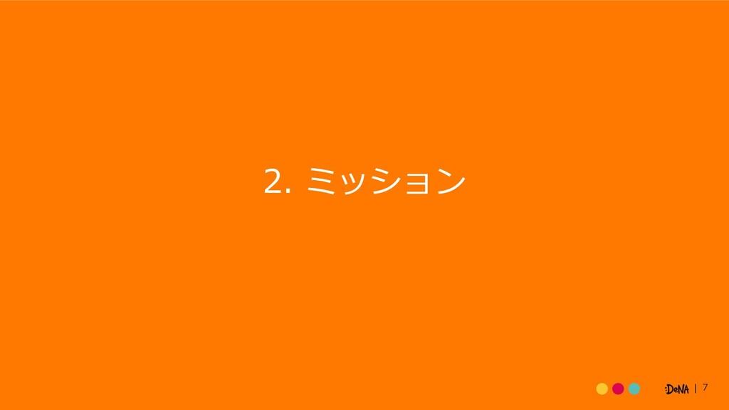 7 2. ミッション