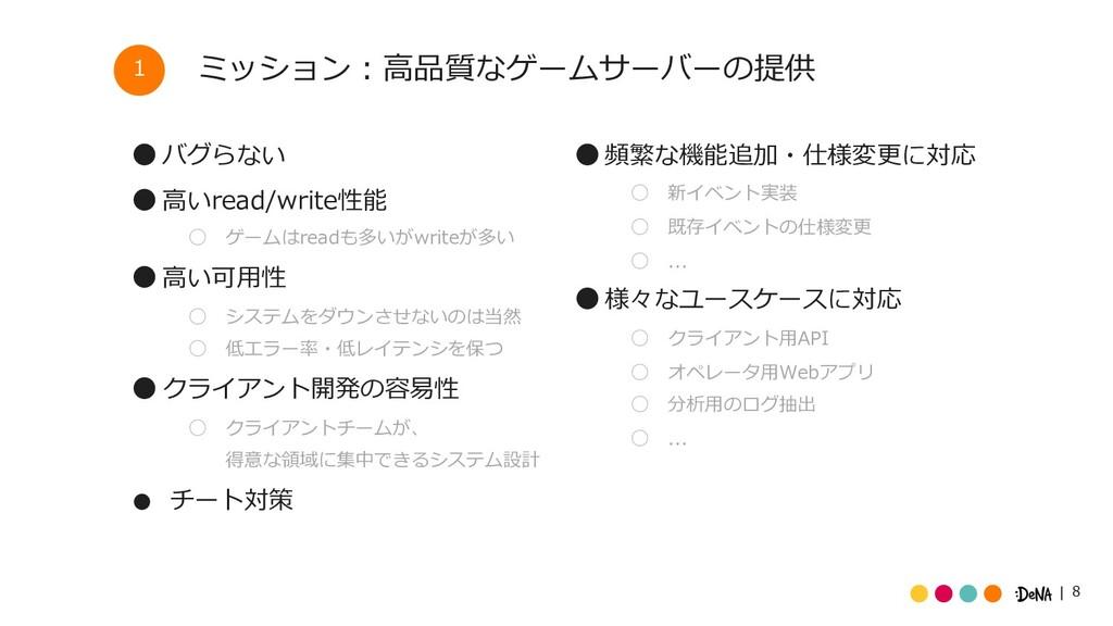 8 ミッション︓⾼品質なゲームサーバーの提供 ˔ バグらない ˔ ⾼いread/write性能...