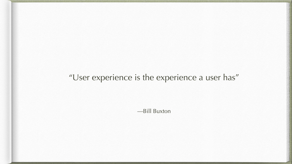 """—Bill Buxton """"User experience is the experience..."""