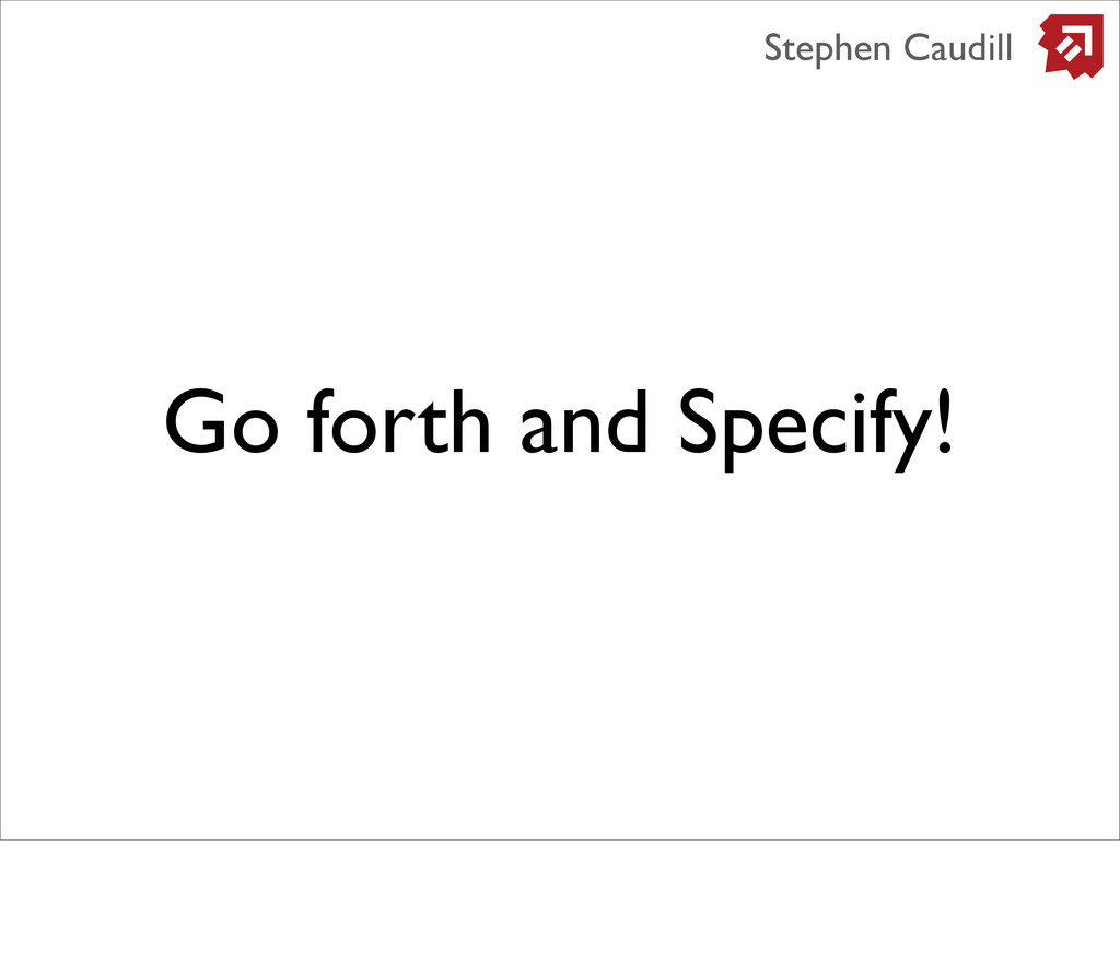 Go forth and Specify! Stephen Caudill