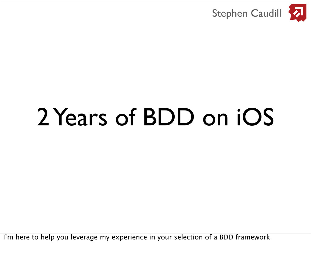 2 Years of BDD on iOS Stephen Caudill I'm here ...