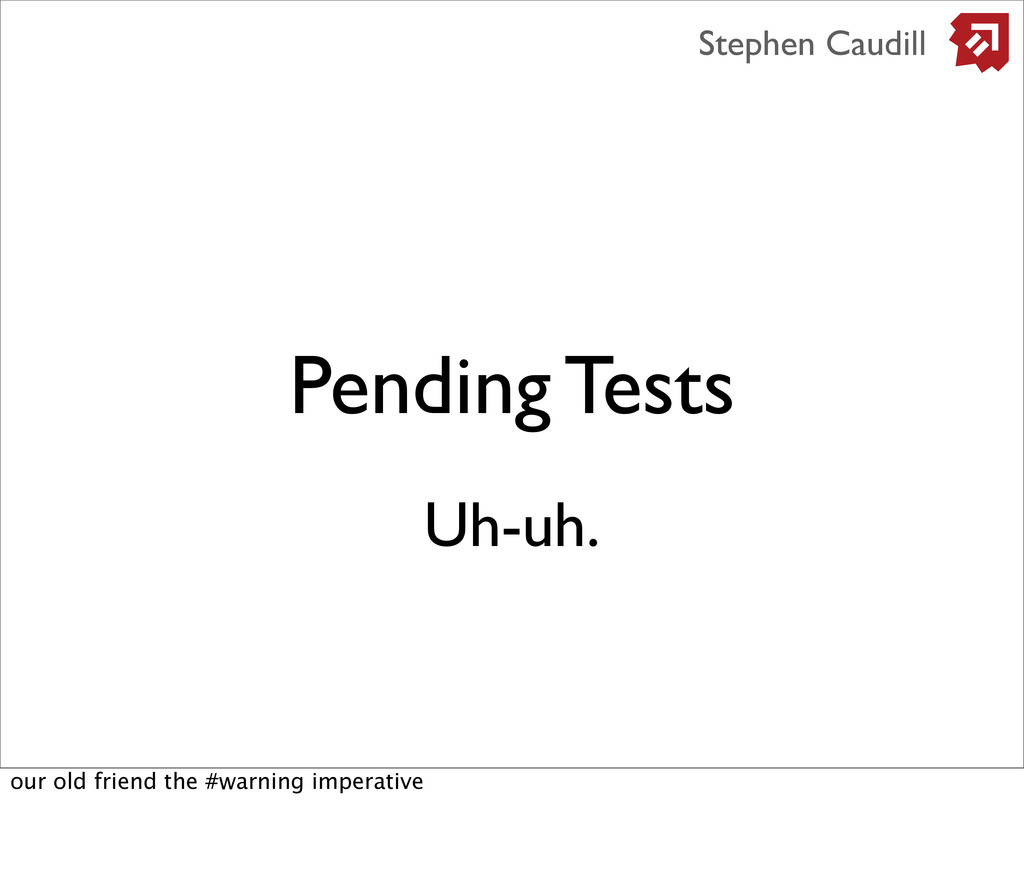 Pending Tests Stephen Caudill Uh-uh. our old fr...