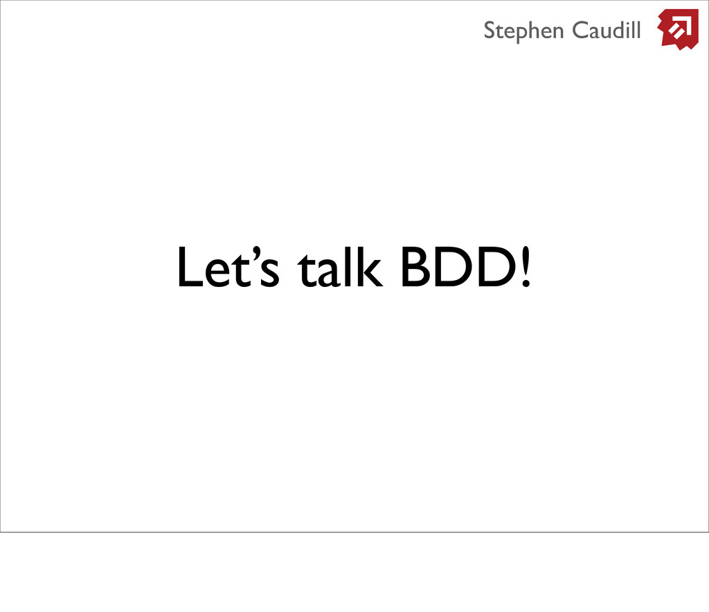 Let's talk BDD! Stephen Caudill