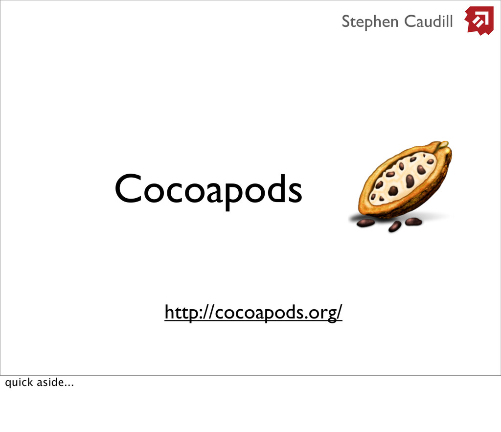 Cocoapods http://cocoapods.org/ Stephen Caudill...