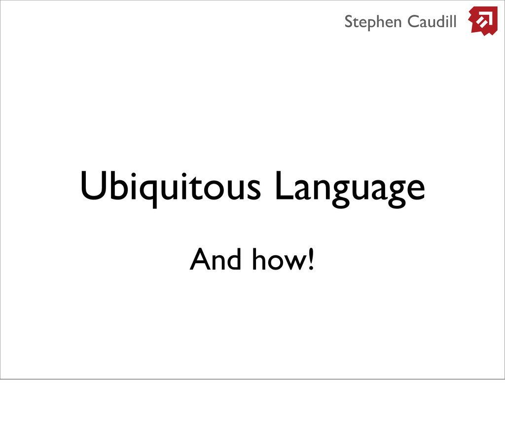 Ubiquitous Language Stephen Caudill And how!