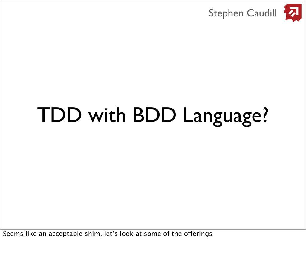 TDD with BDD Language? Stephen Caudill Seems li...