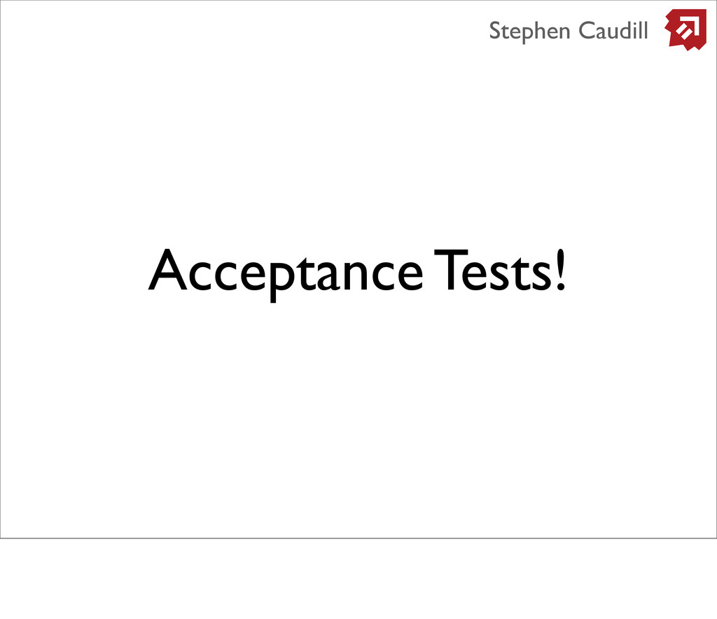 Acceptance Tests! Stephen Caudill