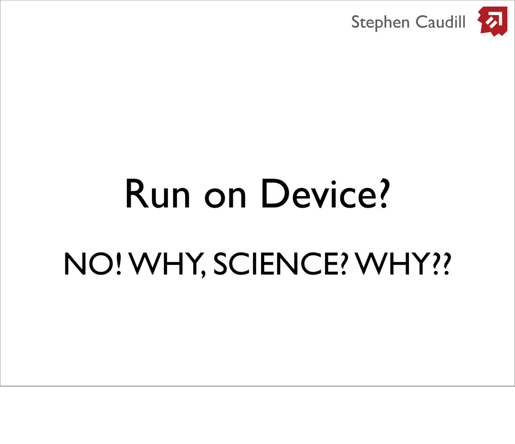 Run on Device? Stephen Caudill NO! WHY, SCIENCE...