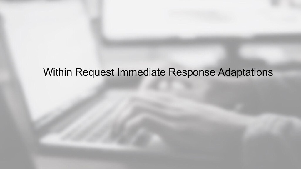 Within Request Immediate Response Adaptations