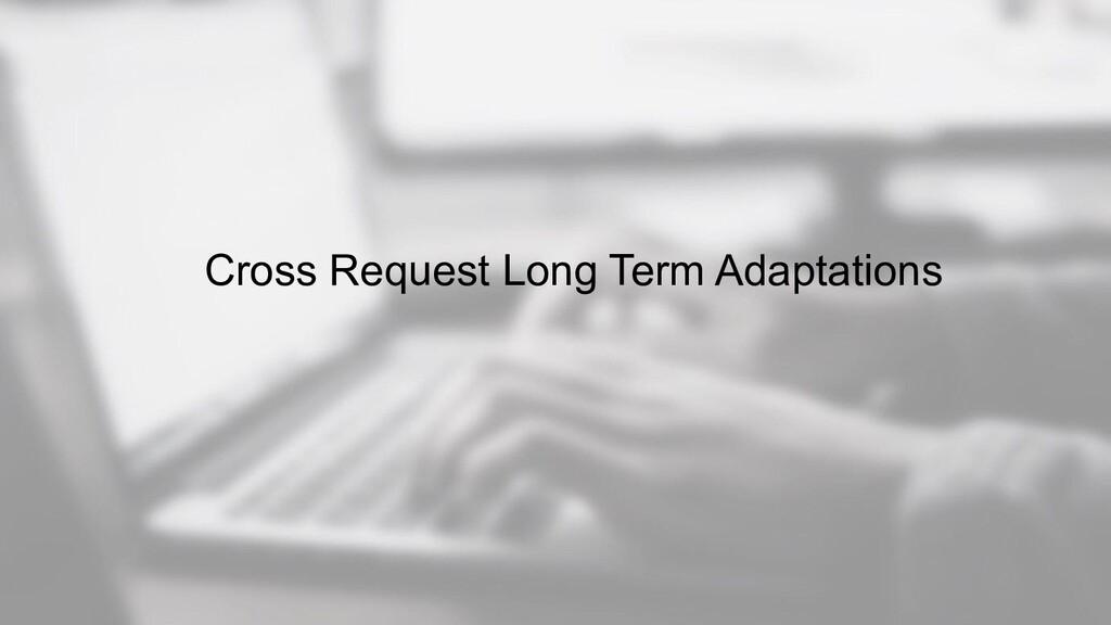 Cross Request Long Term Adaptations