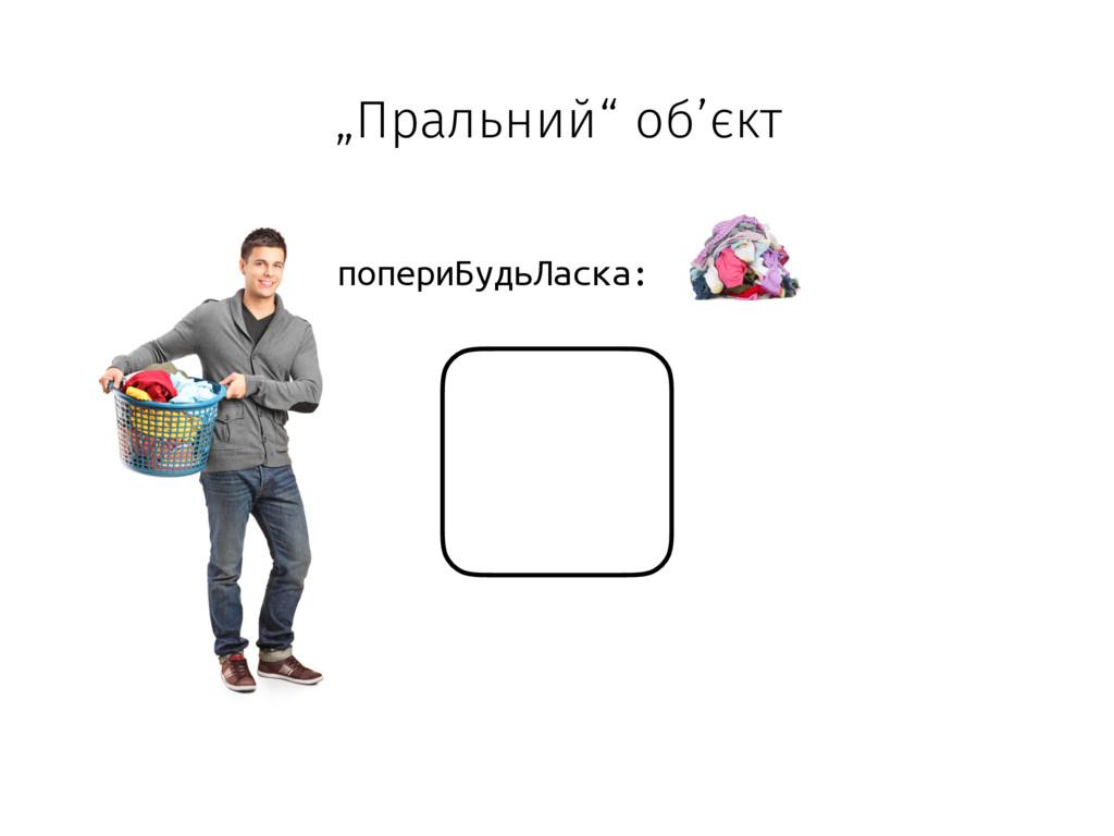 """""""Пральний"""" об'єкт попериБудьЛаска:"""