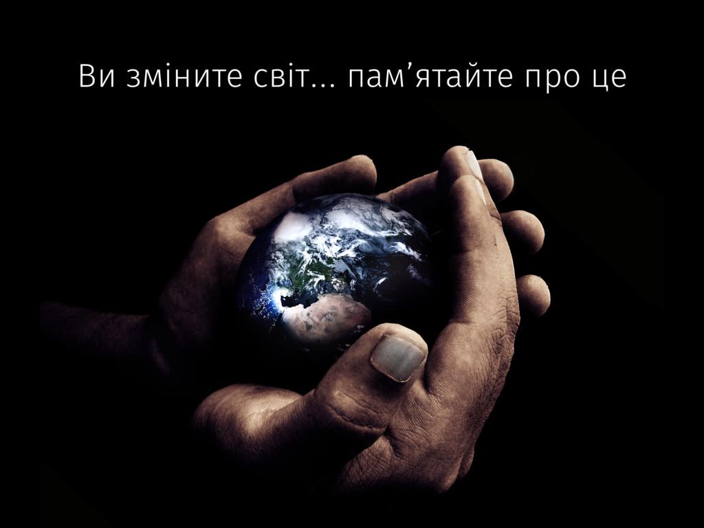 Ви зміните світ… пам'ятайте про це