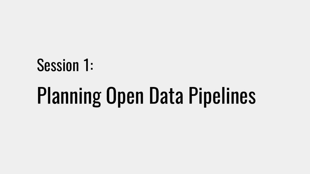Session 1: Planning Open Data Pipelines