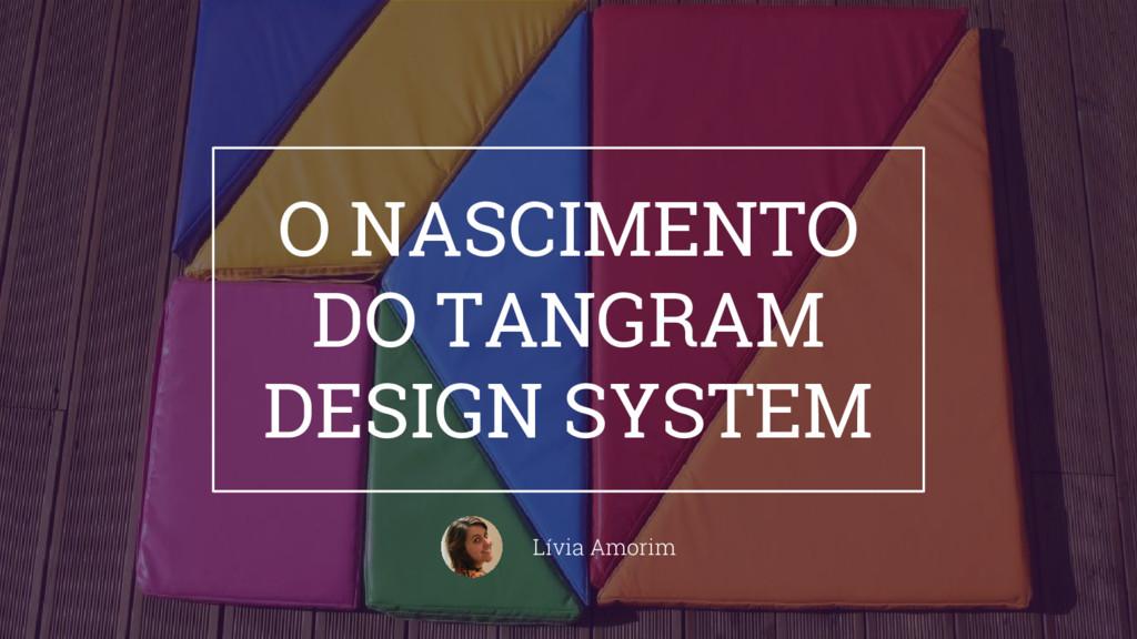 O NASCIMENTO DO TANGRAM DESIGN SYSTEM Lívia Amo...