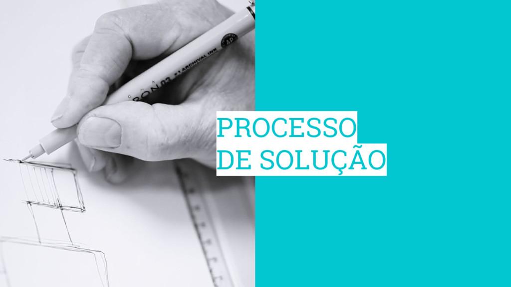 PROCESSO DE SOLUÇÃO