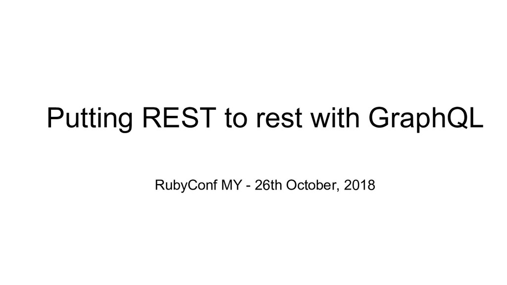 Putting REST to rest with GraphQL RubyConf MY -...
