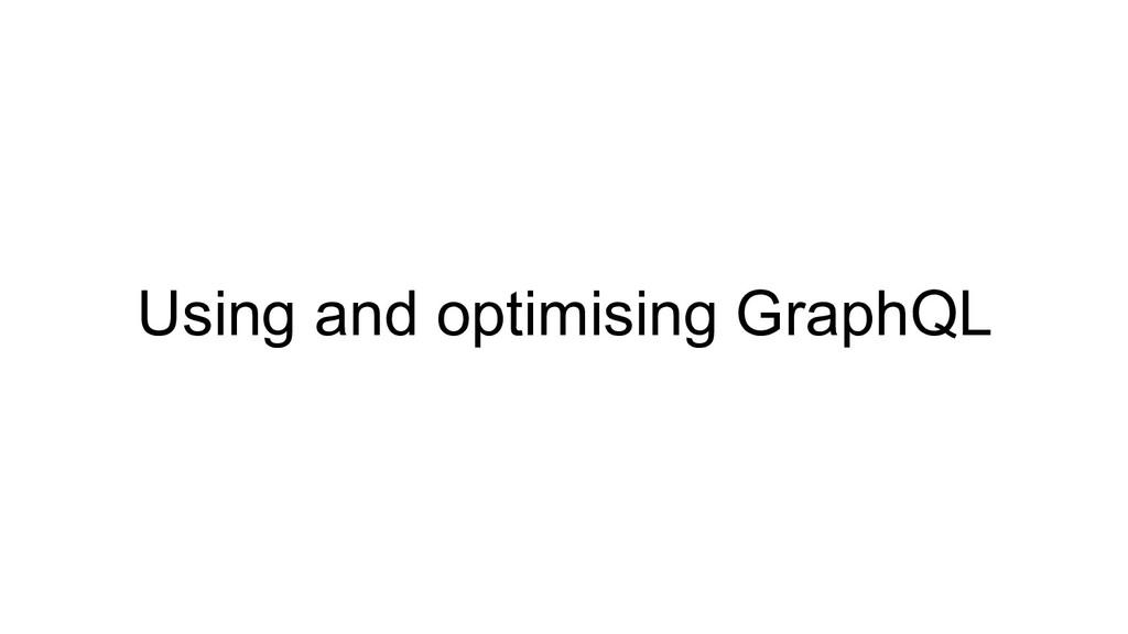 Using and optimising GraphQL