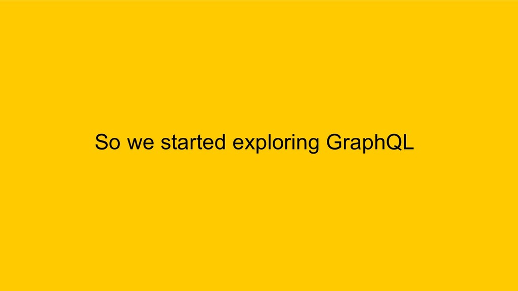 So we started exploring GraphQL