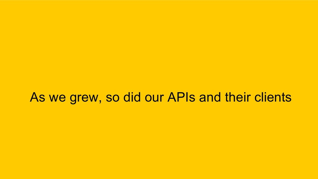 As we grew, so did our APIs and their clients