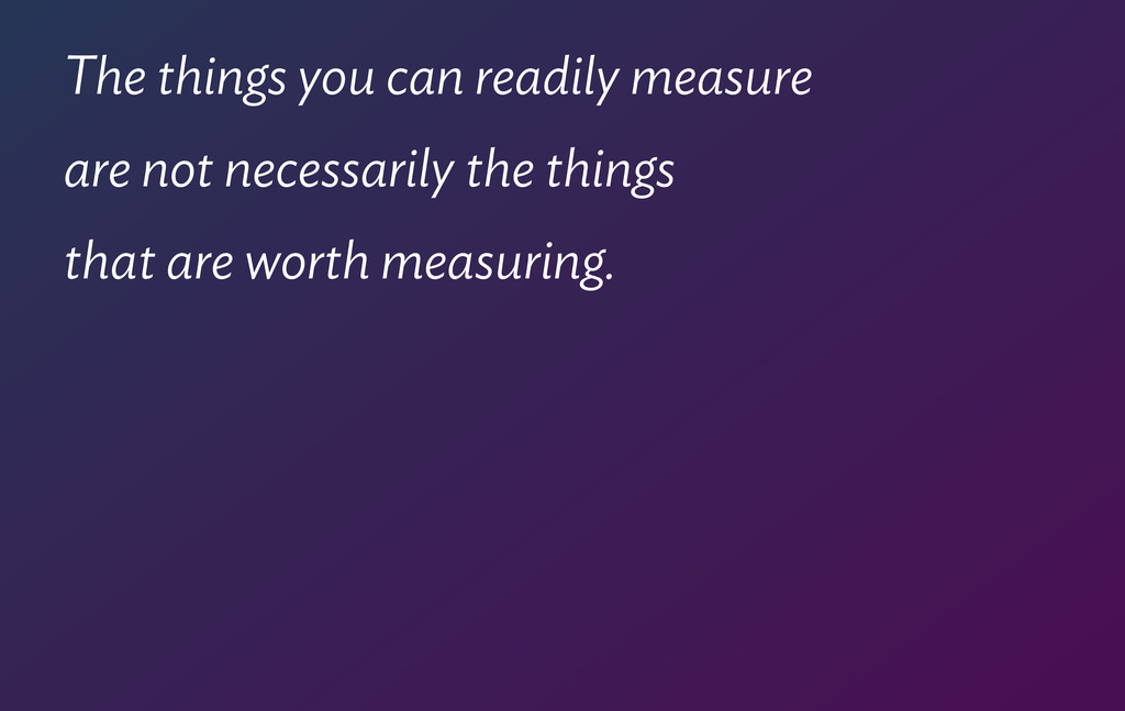 The things you can readily measure  are not ne...