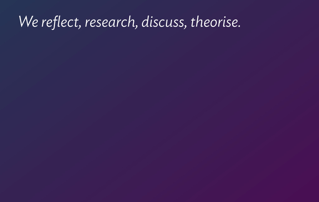 We reflect, research, discuss, theorise.