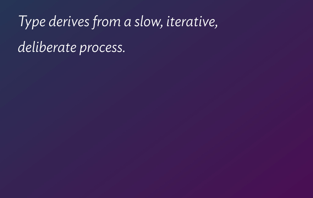 Type derives from a slow, iterative, deliberate...