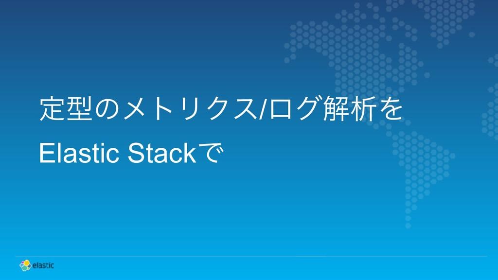 ఆܕͷϝτϦΫε/ϩάղੳΛ Elastic StackͰ